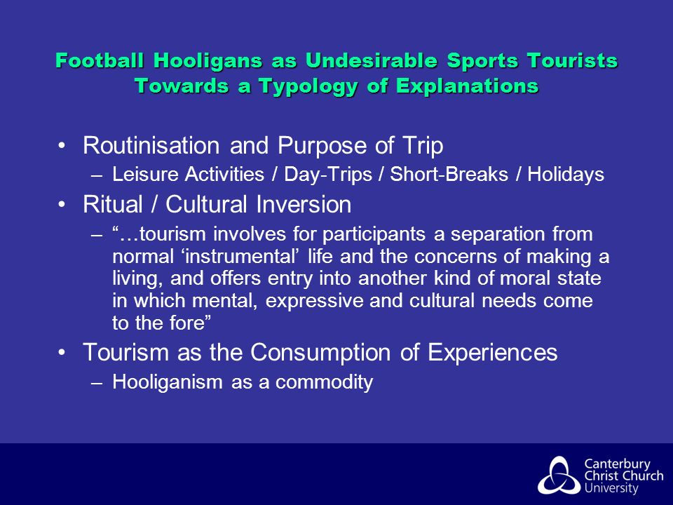 Football Hooligans as Undesirable Sports Tourists Towards a Typology of Explanations Routinisation and Purpose of Trip –Leisure Activities / Day-Trips / Short-Breaks / Holidays Ritual / Cultural Inversion –…tourism involves for participants a separation from normal instrumental life and the concerns of making a living, and offers entry into another kind of moral state in which mental, expressive and cultural needs come to the fore Tourism as the Consumption of Experiences –Hooliganism as a commodity