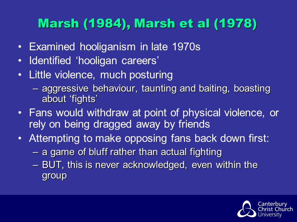 Marsh (1984), Marsh et al (1978) Examined hooliganism in late 1970s Identified hooligan careers Little violence, much posturing –aggressive behaviour, taunting and baiting, boasting about fights Fans would withdraw at point of physical violence, or rely on being dragged away by friends Attempting to make opposing fans back down first: –a game of bluff rather than actual fighting –BUT, this is never acknowledged, even within the group