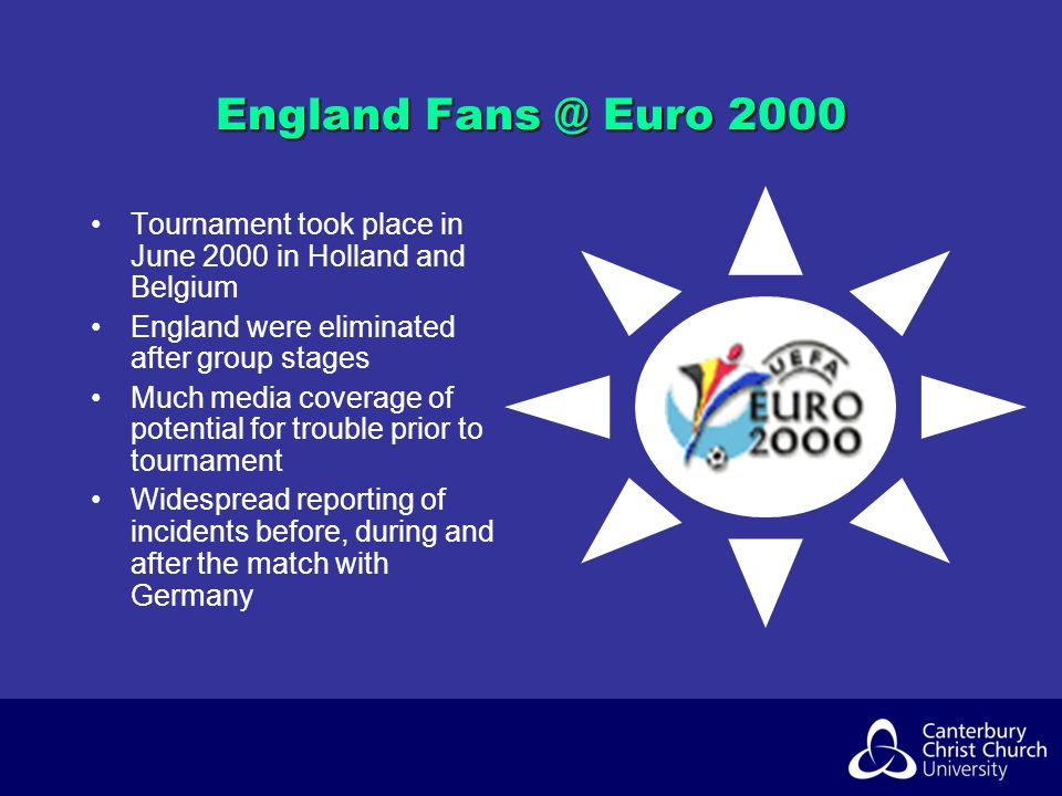 England Fans @ Euro 2000 Tournament took place in June 2000 in Holland and Belgium England were eliminated after group stages Much media coverage of potential for trouble prior to tournament Widespread reporting of incidents before, during and after the match with Germany