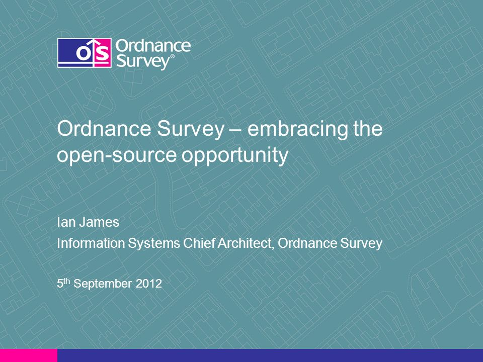 Ordnance Survey – embracing the open-source opportunity Ian James Information Systems Chief Architect, Ordnance Survey 5 th September 2012