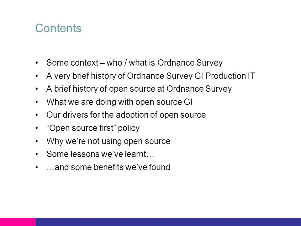 Contents Some context – who / what is Ordnance Survey A very brief history of Ordnance Survey GI Production IT A brief history of open source at Ordnance Survey What we are doing with open source GI Our drivers for the adoption of open source Open source first policy Why were not using open source Some lessons weve learnt… …and some benefits weve found