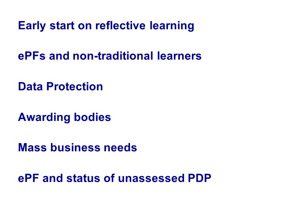 Early start on reflective learning ePFs and non-traditional learners Data Protection Awarding bodies Mass business needs ePF and status of unassessed PDP