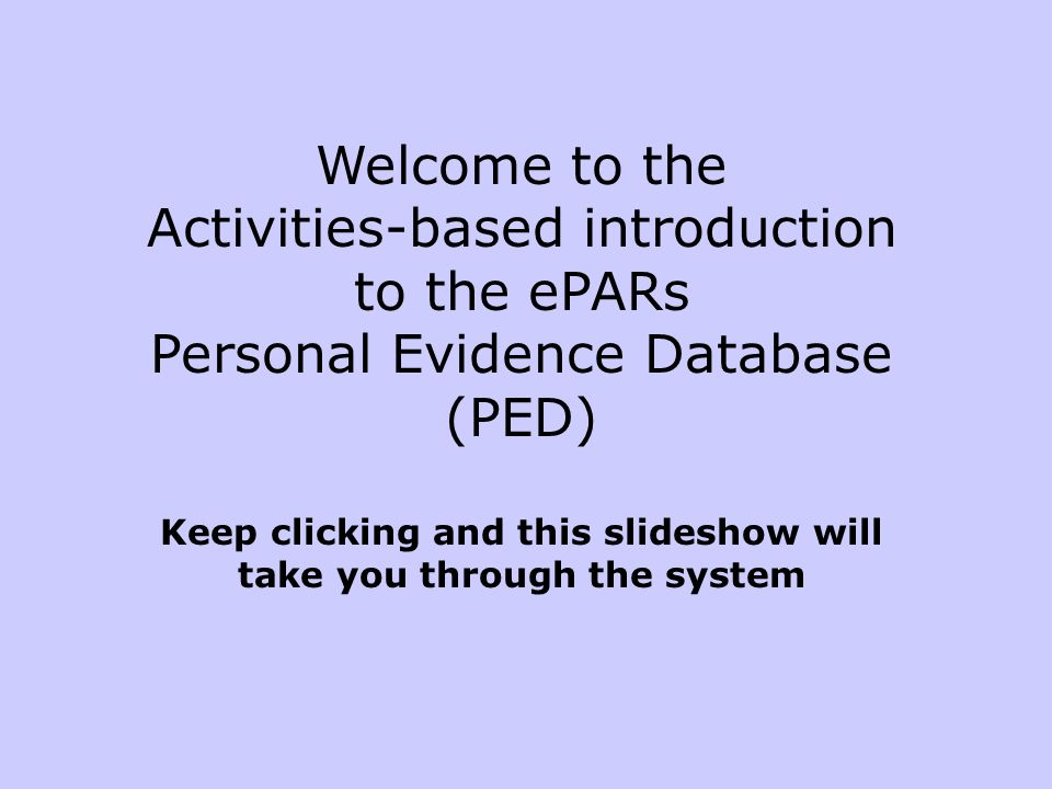 Welcome to the Activities-based introduction to the ePARs Personal Evidence Database (PED) Keep clicking and this slideshow will take you through the system