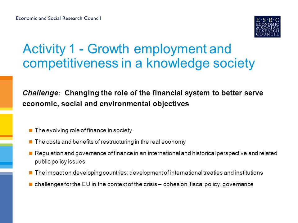 Activity 1 - Growth employment and competitiveness in a knowledge society Challenge: Changing the role of the financial system to better serve economic, social and environmental objectives The evolving role of finance in society The costs and benefits of restructuring in the real economy Regulation and governance of finance in an international and historical perspective and related public policy issues The impact on developing countries: development of international treaties and institutions challenges for the EU in the context of the crisis – cohesion, fiscal policy, governance
