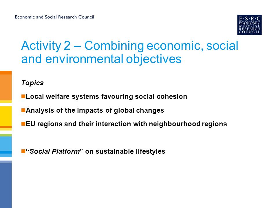 Activity 2 – Combining economic, social and environmental objectives Topics Local welfare systems favouring social cohesion Analysis of the impacts of global changes EU regions and their interaction with neighbourhood regions Social Platform on sustainable lifestyles