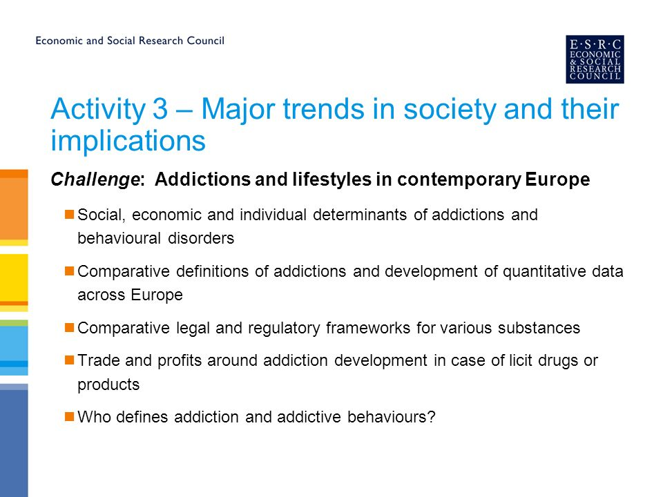 Activity 3 – Major trends in society and their implications Challenge: Addictions and lifestyles in contemporary Europe Social, economic and individual determinants of addictions and behavioural disorders Comparative definitions of addictions and development of quantitative data across Europe Comparative legal and regulatory frameworks for various substances Trade and profits around addiction development in case of licit drugs or products Who defines addiction and addictive behaviours