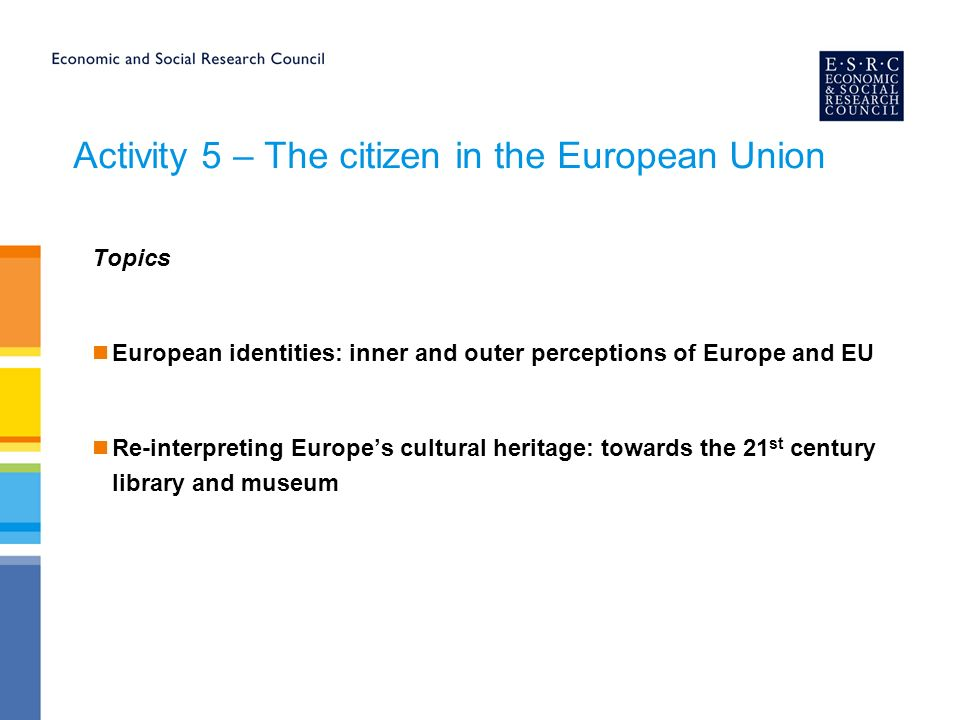 Activity 5 – The citizen in the European Union Topics European identities: inner and outer perceptions of Europe and EU Re-interpreting Europes cultural heritage: towards the 21 st century library and museum