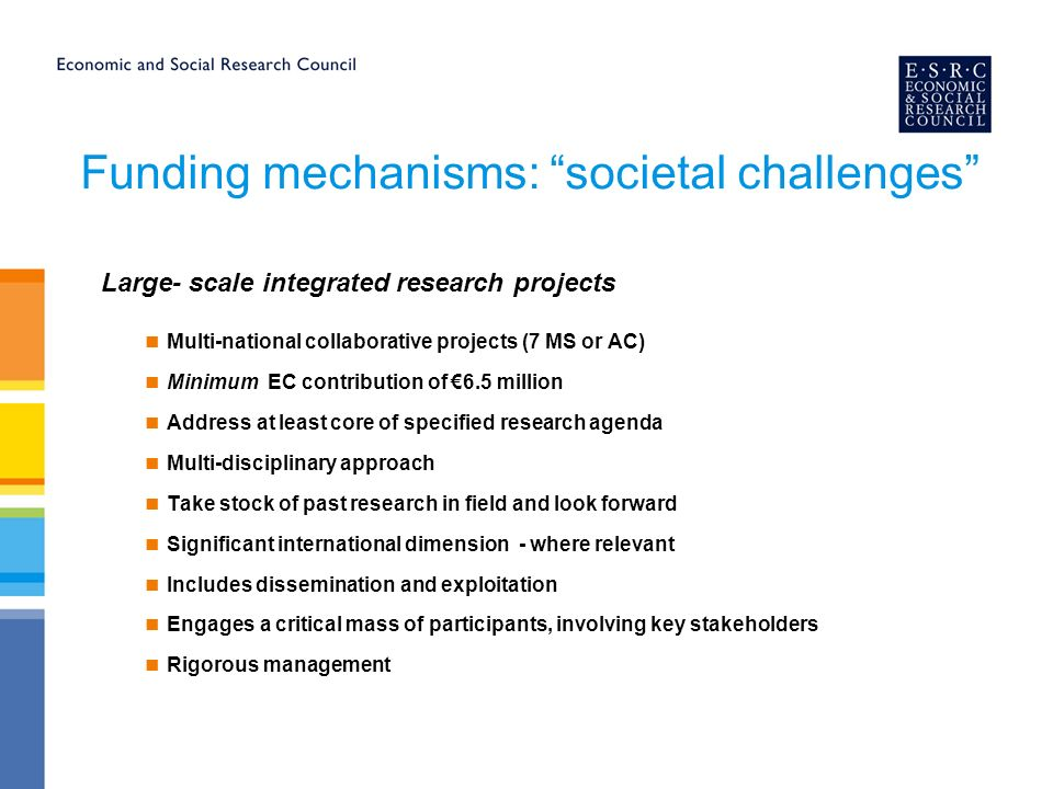 Funding mechanisms: societal challenges Large- scale integrated research projects Multi-national collaborative projects (7 MS or AC) Minimum EC contribution of 6.5 million Address at least core of specified research agenda Multi-disciplinary approach Take stock of past research in field and look forward Significant international dimension - where relevant Includes dissemination and exploitation Engages a critical mass of participants, involving key stakeholders Rigorous management