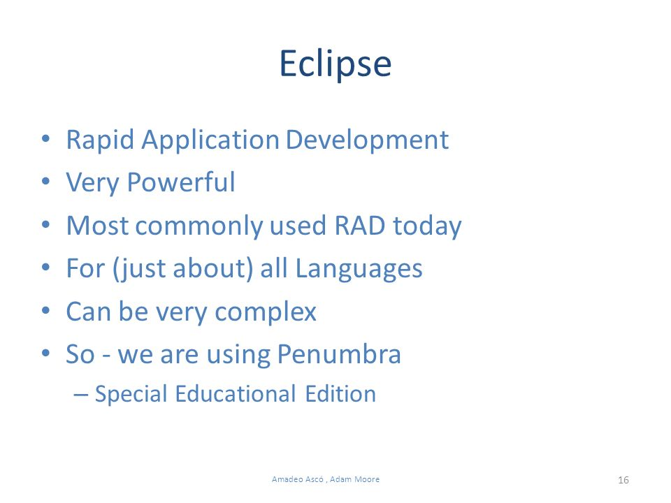 16 Amadeo Ascó, Adam Moore Eclipse Rapid Application Development Very Powerful Most commonly used RAD today For (just about) all Languages Can be very complex So - we are using Penumbra – Special Educational Edition