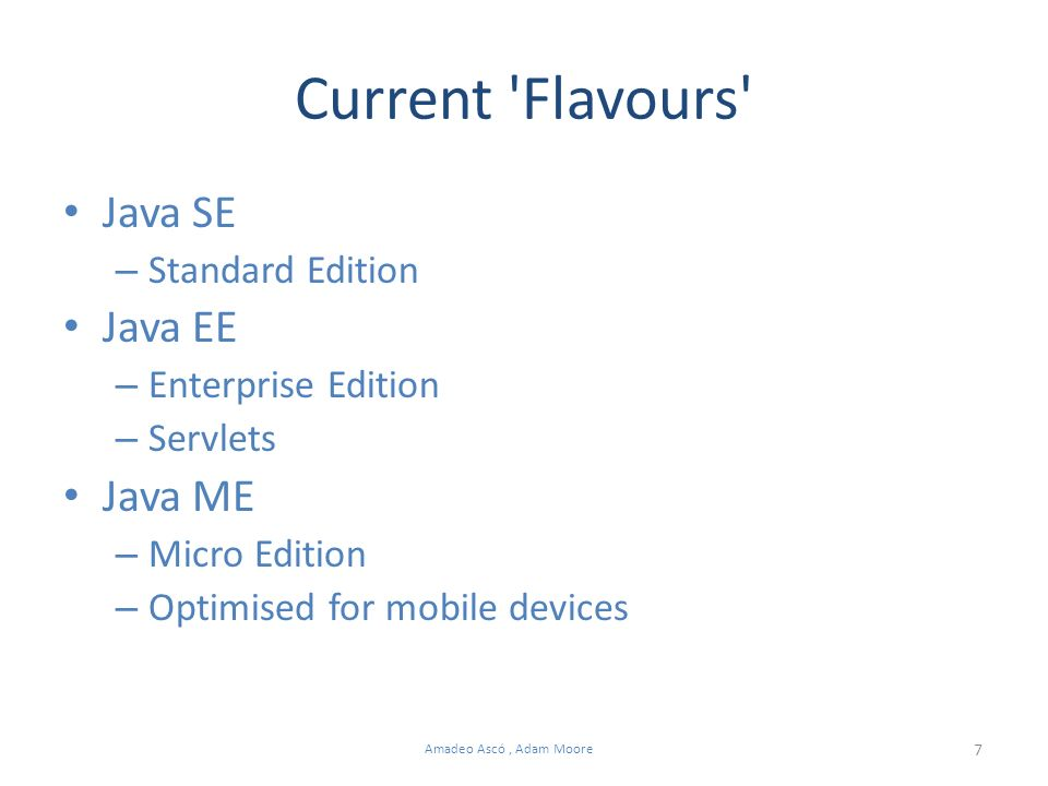 7 Amadeo Ascó, Adam Moore Current Flavours Java SE – Standard Edition Java EE – Enterprise Edition – Servlets Java ME – Micro Edition – Optimised for mobile devices