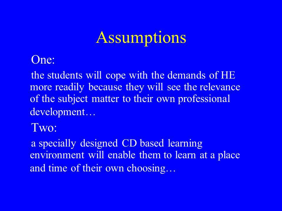 Assumptions One: the students will cope with the demands of HE more readily because they will see the relevance of the subject matter to their own professional development… Two: a specially designed CD based learning environment will enable them to learn at a place and time of their own choosing…