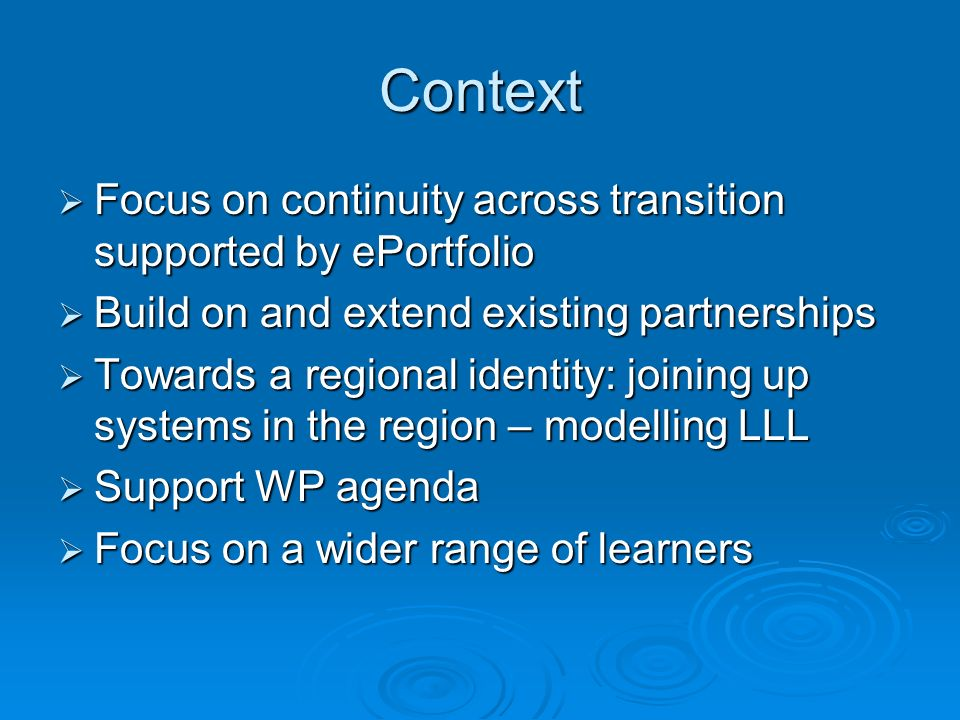 Context Focus on continuity across transition supported by ePortfolio Focus on continuity across transition supported by ePortfolio Build on and extend existing partnerships Build on and extend existing partnerships Towards a regional identity: joining up systems in the region – modelling LLL Towards a regional identity: joining up systems in the region – modelling LLL Support WP agenda Support WP agenda Focus on a wider range of learners Focus on a wider range of learners