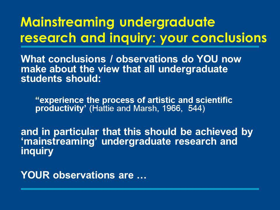 Mainstreaming undergraduate research and inquiry: your conclusions What conclusions / observations do YOU now make about the view that all undergraduate students should: experience the process of artistic and scientific productivity (Hattie and Marsh, 1966, 544) and in particular that this should be achieved by mainstreaming undergraduate research and inquiry YOUR observations are …