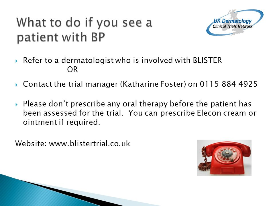 Refer to a dermatologist who is involved with BLISTER OR Contact the trial manager (Katharine Foster) on 0115 884 4925 Please dont prescribe any oral therapy before the patient has been assessed for the trial.