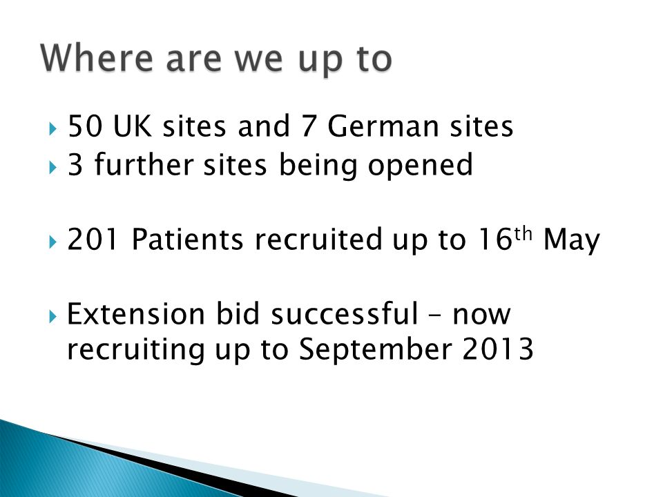 50 UK sites and 7 German sites 3 further sites being opened 201 Patients recruited up to 16 th May Extension bid successful – now recruiting up to September 2013