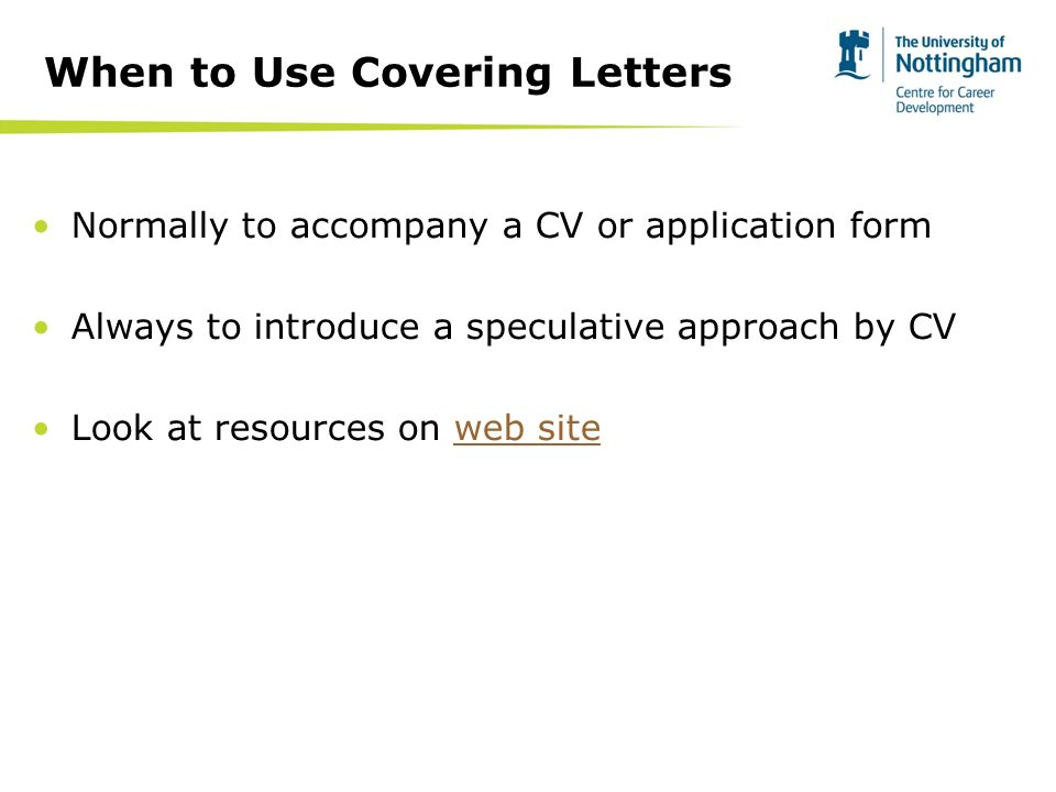 Normally to accompany a CV or application form Always to introduce a speculative approach by CV Look at resources on web siteweb site When to Use Covering Letters