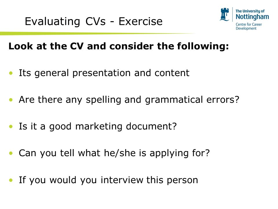 Evaluating CVs - Exercise Look at the CV and consider the following: Its general presentation and content Are there any spelling and grammatical errors.