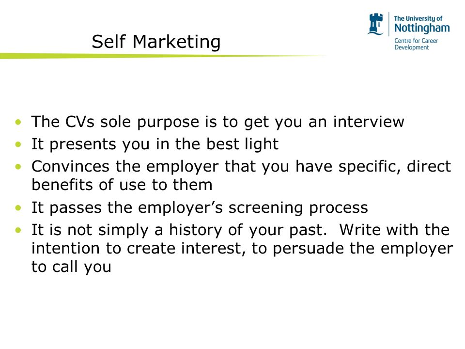 Self Marketing The CVs sole purpose is to get you an interview It presents you in the best light Convinces the employer that you have specific, direct benefits of use to them It passes the employers screening process It is not simply a history of your past.