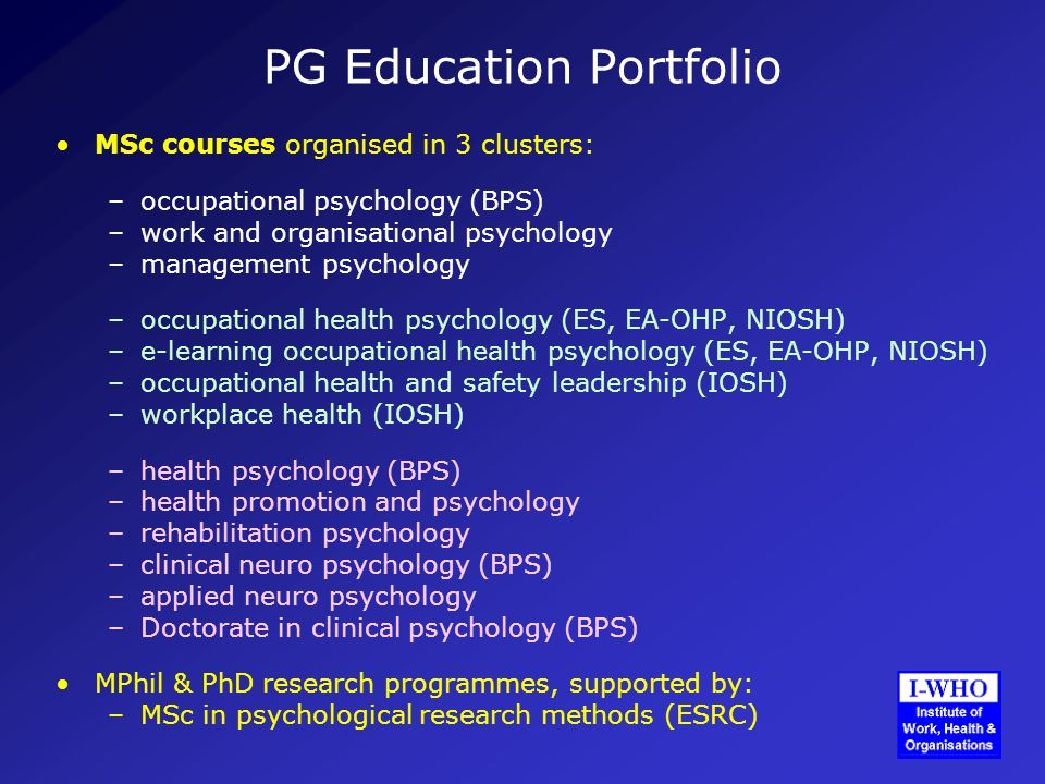 PG Education Portfolio MSc courses organised in 3 clusters: –occupational psychology (BPS) –work and organisational psychology –management psychology –occupational health psychology (ES, EA-OHP, NIOSH) –e-learning occupational health psychology (ES, EA-OHP, NIOSH) –occupational health and safety leadership (IOSH) –workplace health (IOSH) –health psychology (BPS) –health promotion and psychology –rehabilitation psychology –clinical neuro psychology (BPS) –applied neuro psychology –Doctorate in clinical psychology (BPS) MPhil & PhD research programmes, supported by: –MSc in psychological research methods (ESRC)