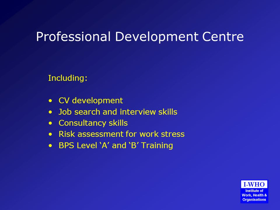 Professional Development Centre Including: CV development Job search and interview skills Consultancy skills Risk assessment for work stress BPS Level A and B Training