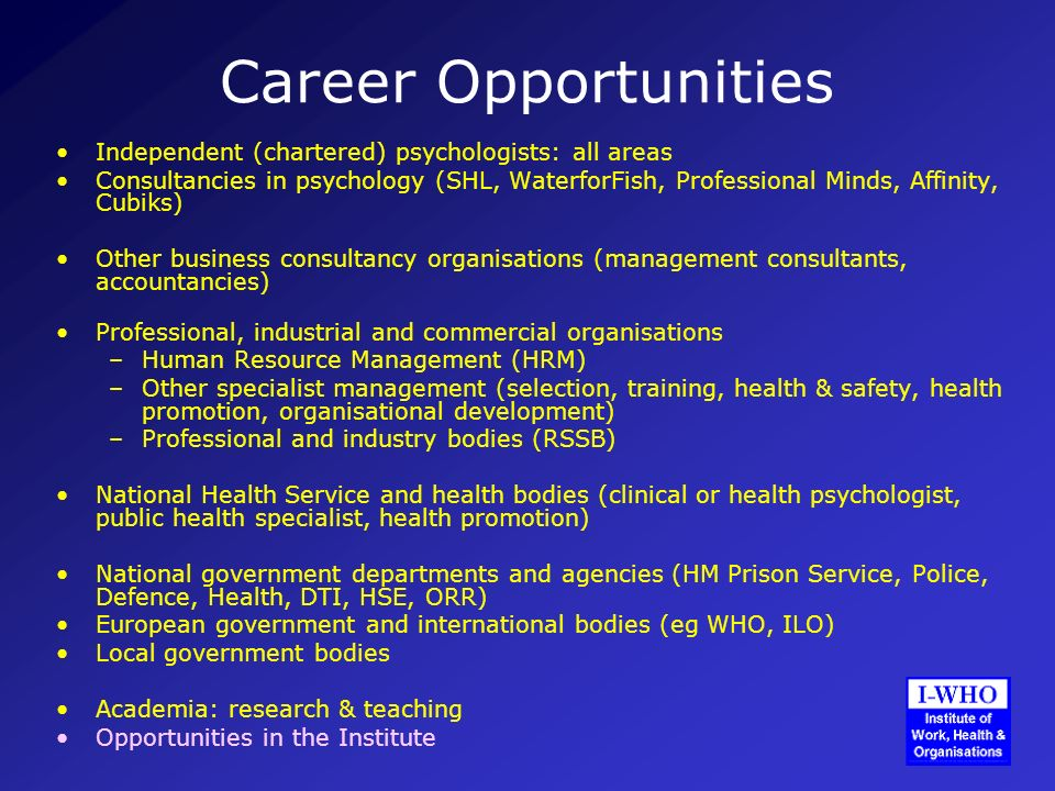 Career Opportunities Independent (chartered) psychologists: all areas Consultancies in psychology (SHL, WaterforFish, Professional Minds, Affinity, Cubiks) Other business consultancy organisations (management consultants, accountancies) Professional, industrial and commercial organisations –Human Resource Management (HRM) –Other specialist management (selection, training, health & safety, health promotion, organisational development) –Professional and industry bodies (RSSB) National Health Service and health bodies (clinical or health psychologist, public health specialist, health promotion) National government departments and agencies (HM Prison Service, Police, Defence, Health, DTI, HSE, ORR) European government and international bodies (eg WHO, ILO) Local government bodies Academia: research & teaching Opportunities in the Institute