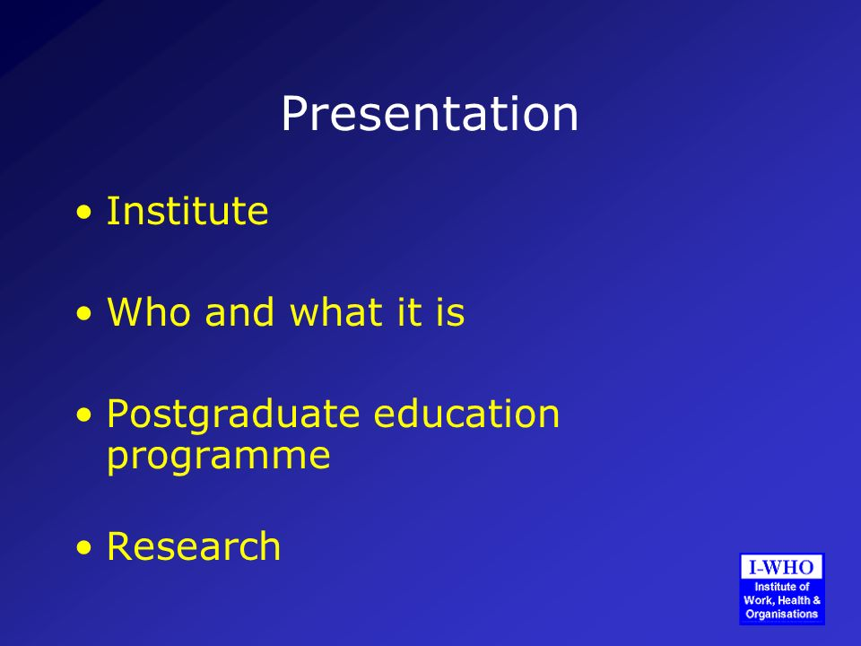 Presentation Institute Who and what it is Postgraduate education programme Research