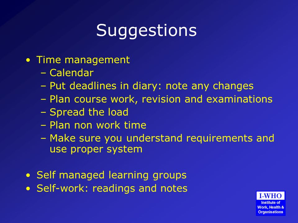 Suggestions Time management –Calendar –Put deadlines in diary: note any changes –Plan course work, revision and examinations –Spread the load –Plan non work time –Make sure you understand requirements and use proper system Self managed learning groups Self-work: readings and notes