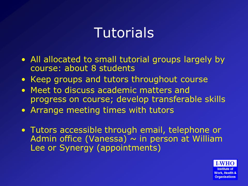 Tutorials All allocated to small tutorial groups largely by course: about 8 students Keep groups and tutors throughout course Meet to discuss academic matters and progress on course; develop transferable skills Arrange meeting times with tutors Tutors accessible through email, telephone or Admin office (Vanessa) ~ in person at William Lee or Synergy (appointments)