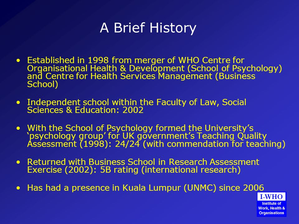 A Brief History Established in 1998 from merger of WHO Centre for Organisational Health & Development (School of Psychology) and Centre for Health Services Management (Business School) Independent school within the Faculty of Law, Social Sciences & Education: 2002 With the School of Psychology formed the Universitys psychology group for UK governments Teaching Quality Assessment (1998): 24/24 (with commendation for teaching) Returned with Business School in Research Assessment Exercise (2002): 5B rating (international research) Has had a presence in Kuala Lumpur (UNMC) since 2006
