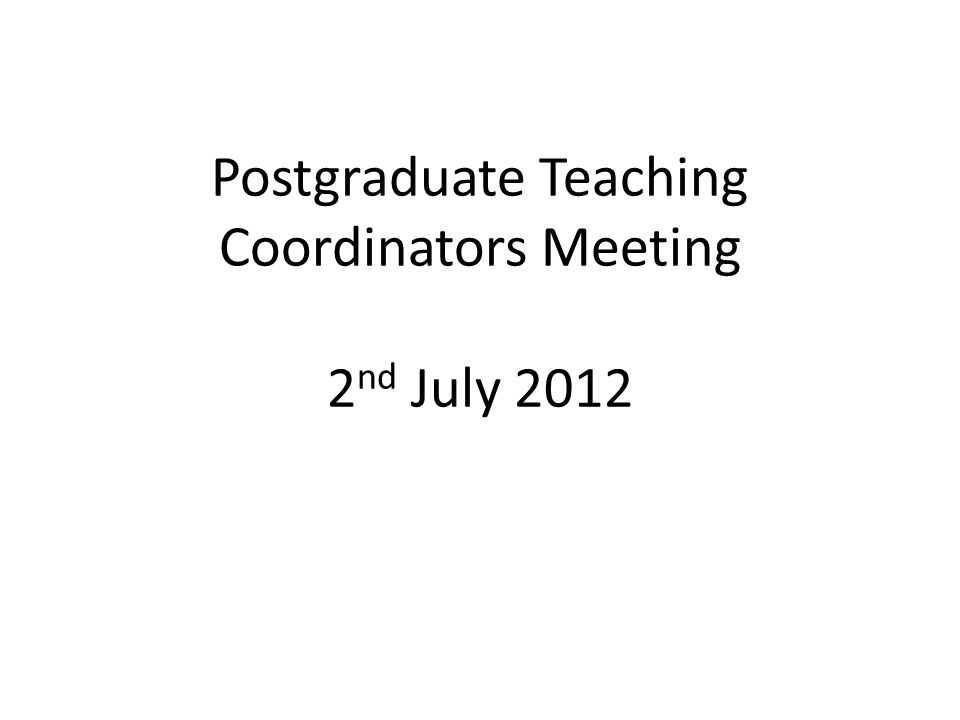 Postgraduate Teaching Coordinators Meeting 2 nd July 2012