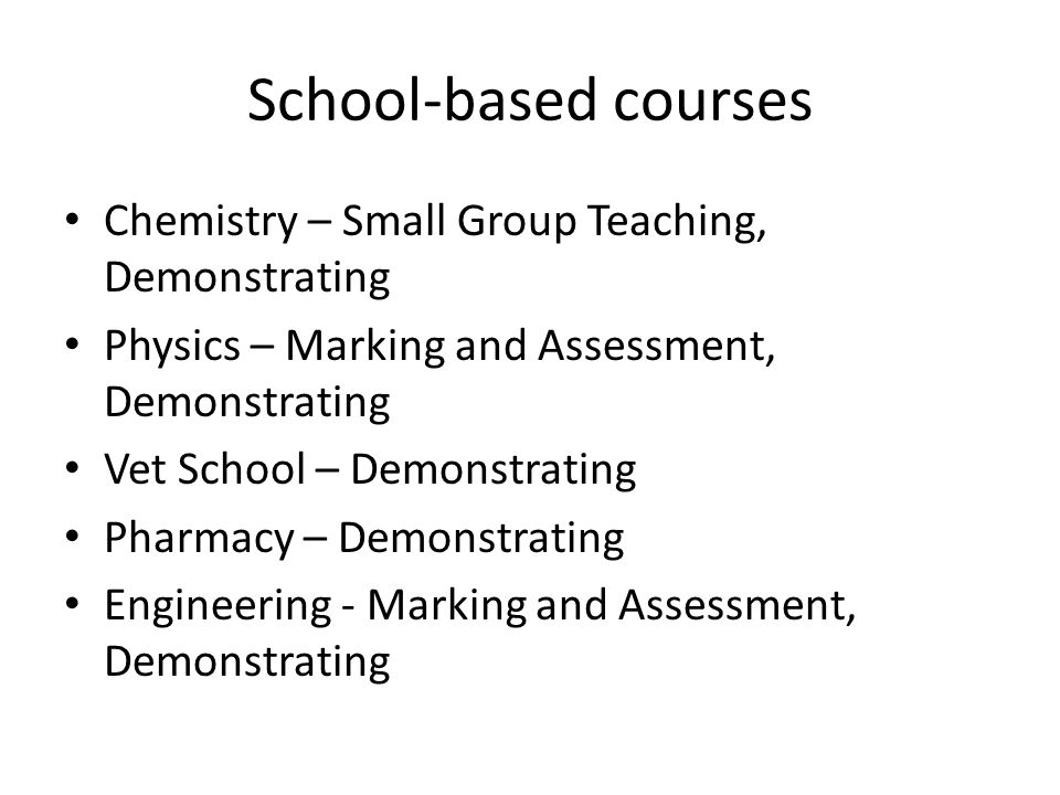 School-based courses Chemistry – Small Group Teaching, Demonstrating Physics – Marking and Assessment, Demonstrating Vet School – Demonstrating Pharmacy – Demonstrating Engineering - Marking and Assessment, Demonstrating