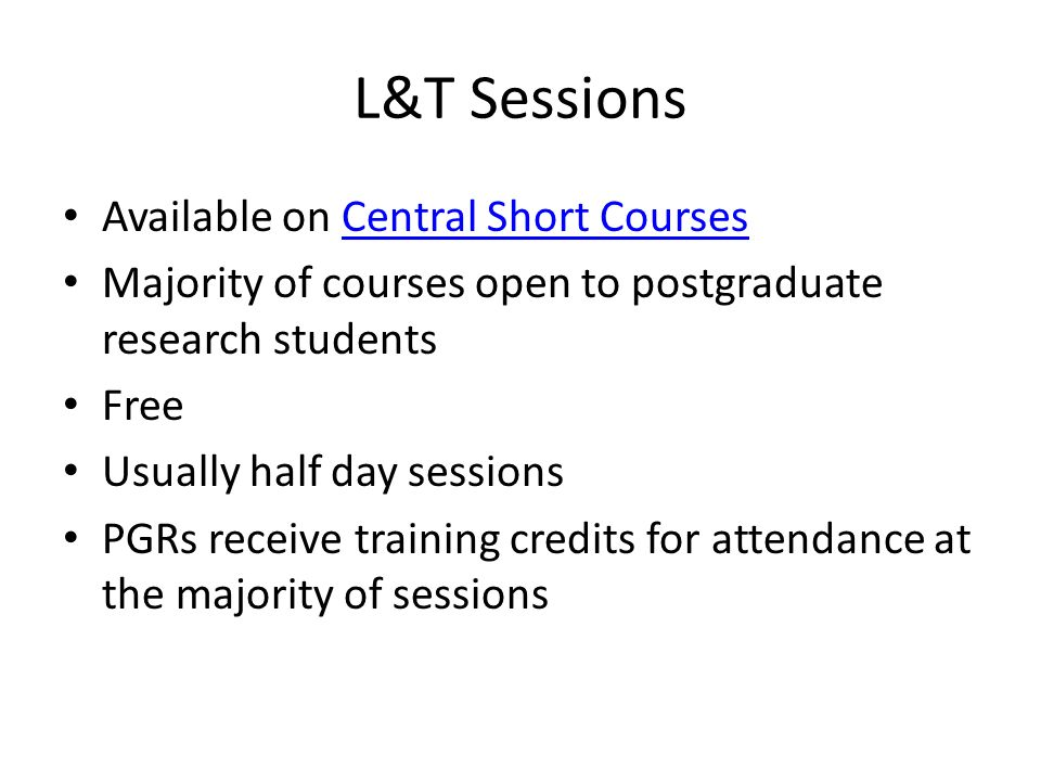 L&T Sessions Available on Central Short CoursesCentral Short Courses Majority of courses open to postgraduate research students Free Usually half day sessions PGRs receive training credits for attendance at the majority of sessions