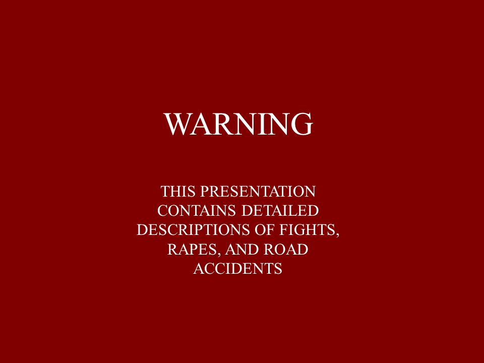 WARNING THIS PRESENTATION CONTAINS DETAILED DESCRIPTIONS OF FIGHTS, RAPES, AND ROAD ACCIDENTS
