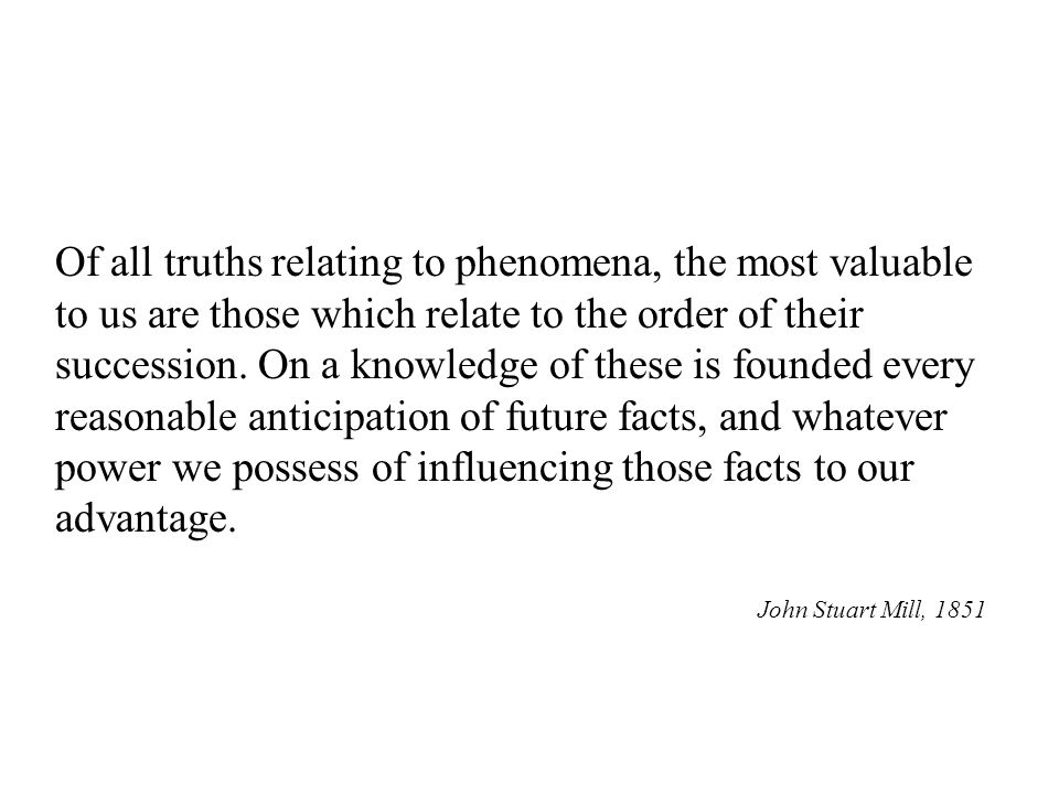 Of all truths relating to phenomena, the most valuable to us are those which relate to the order of their succession.