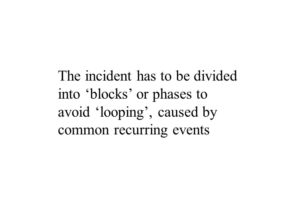 The incident has to be divided into blocks or phases to avoid looping, caused by common recurring events