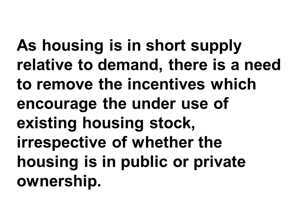 As housing is in short supply relative to demand, there is a need to remove the incentives which encourage the under use of existing housing stock, irrespective of whether the housing is in public or private ownership.