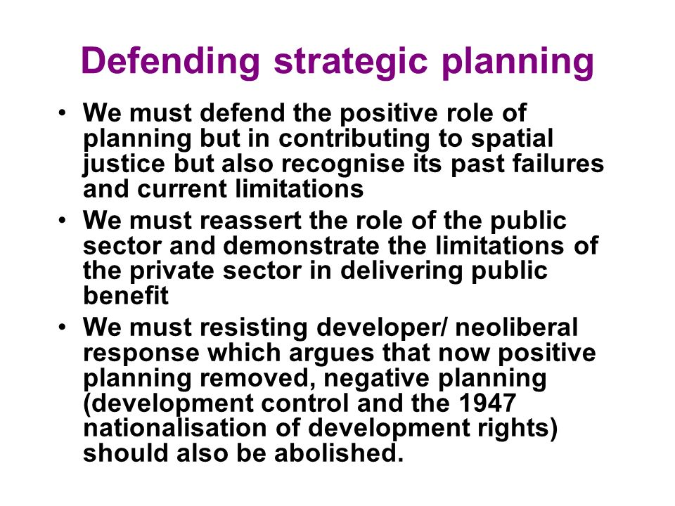 Defending strategic planning We must defend the positive role of planning but in contributing to spatial justice but also recognise its past failures and current limitations We must reassert the role of the public sector and demonstrate the limitations of the private sector in delivering public benefit We must resisting developer/ neoliberal response which argues that now positive planning removed, negative planning (development control and the 1947 nationalisation of development rights) should also be abolished.