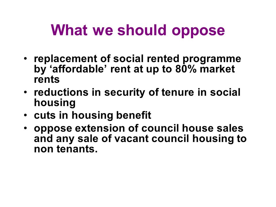 What we should oppose replacement of social rented programme by affordable rent at up to 80% market rents reductions in security of tenure in social housing cuts in housing benefit oppose extension of council house sales and any sale of vacant council housing to non tenants.