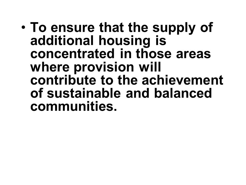 To ensure that the supply of additional housing is concentrated in those areas where provision will contribute to the achievement of sustainable and balanced communities.