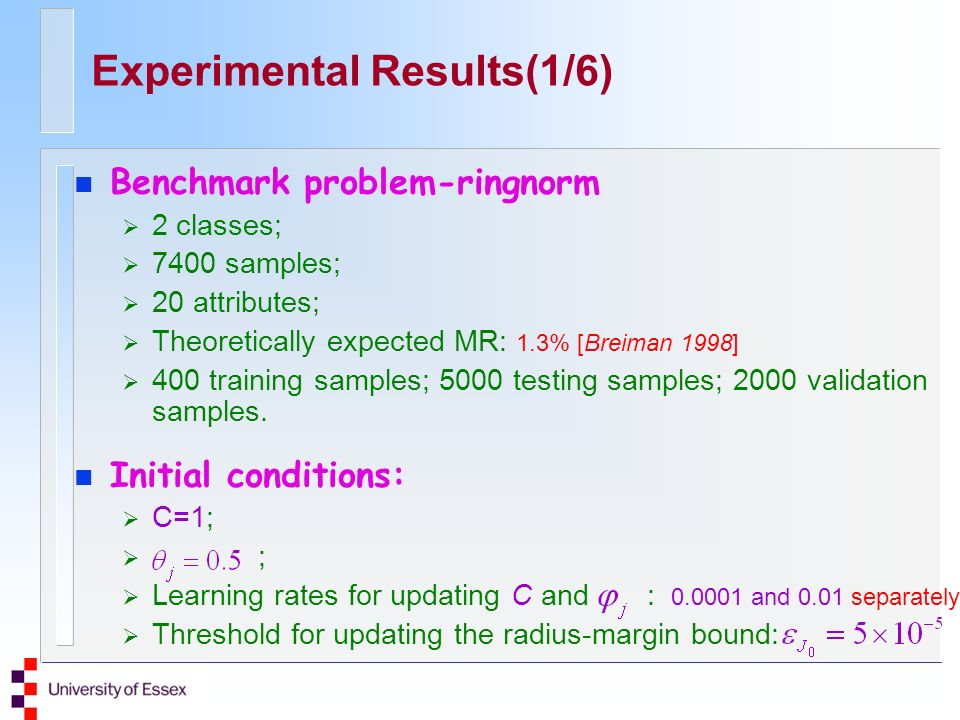 Experimental Results(1/6) n Benchmark problem-ringnorm 2 classes; 7400 samples; 20 attributes; Theoretically expected MR: 1.3% [Breiman 1998] 400 training samples; 5000 testing samples; 2000 validation samples.