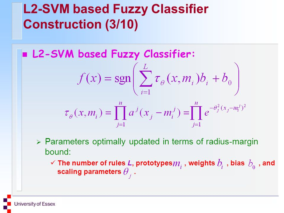 L2-SVM based Fuzzy Classifier Construction (3/10) n L2-SVM based Fuzzy Classifier: Parameters optimally updated in terms of radius-margin bound: The number of rules L, prototypes, weights, bias, and scaling parameters.