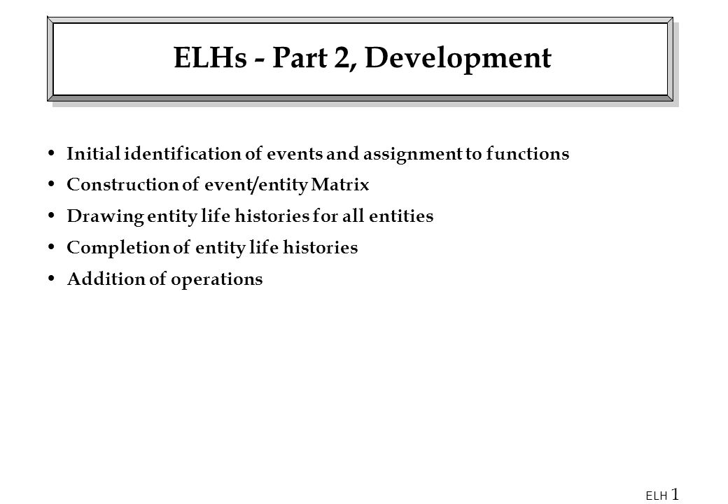 ELH 1 ELHs - Part 2, Development Initial identification of events and assignment to functions Construction of event/entity Matrix Drawing entity life histories for all entities Completion of entity life histories Addition of operations