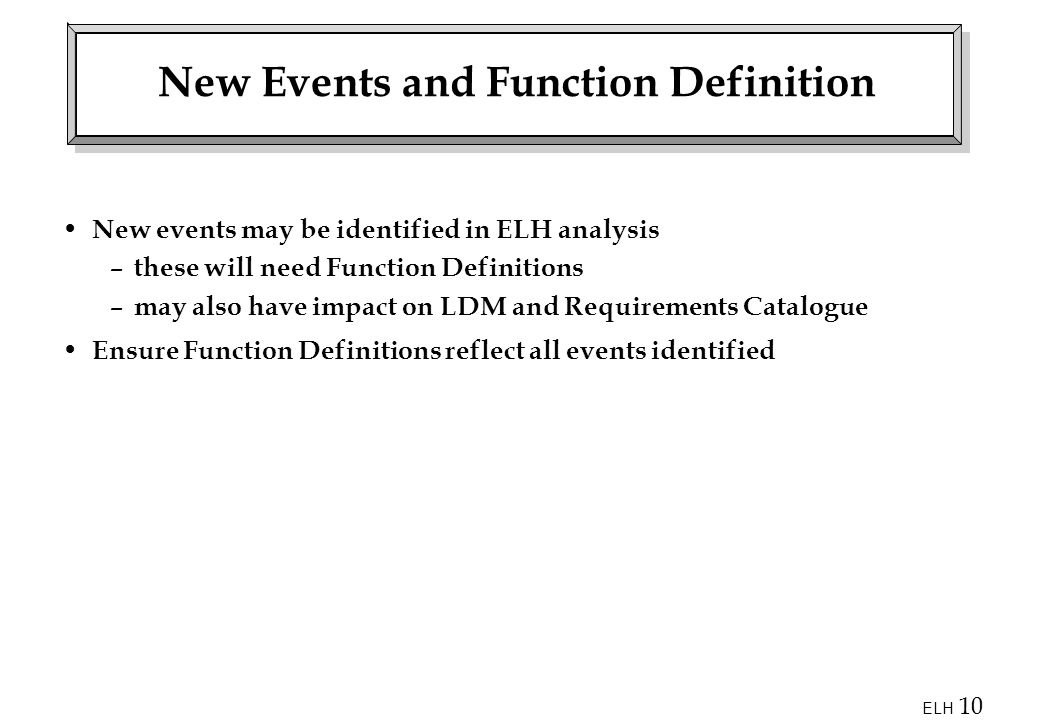 ELH 10 New Events and Function Definition New events may be identified in ELH analysis – these will need Function Definitions – may also have impact on LDM and Requirements Catalogue Ensure Function Definitions reflect all events identified