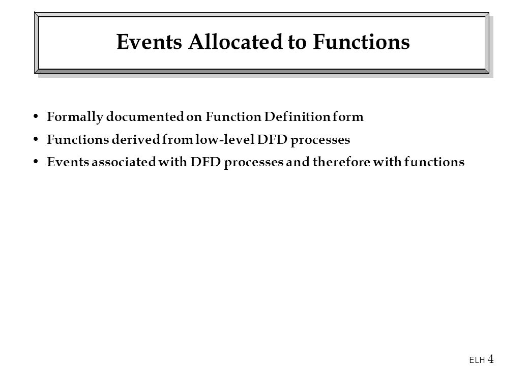 ELH 4 Events Allocated to Functions Formally documented on Function Definition form Functions derived from low-level DFD processes Events associated with DFD processes and therefore with functions