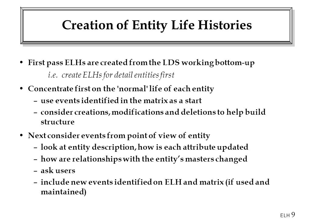 ELH 9 Creation of Entity Life Histories First pass ELHs are created from the LDS working bottom-up i.e.