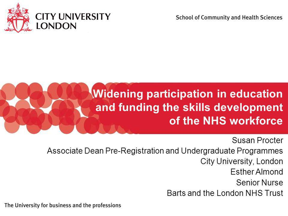 Widening participation in education and funding the skills development of the NHS workforce Susan Procter Associate Dean Pre-Registration and Undergraduate Programmes City University, London Esther Almond Senior Nurse Barts and the London NHS Trust