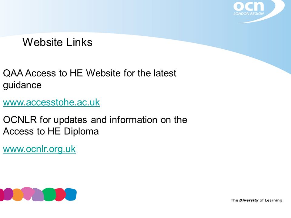 Website Links QAA Access to HE Website for the latest guidance www.accesstohe.ac.uk OCNLR for updates and information on the Access to HE Diploma www.ocnlr.org.uk