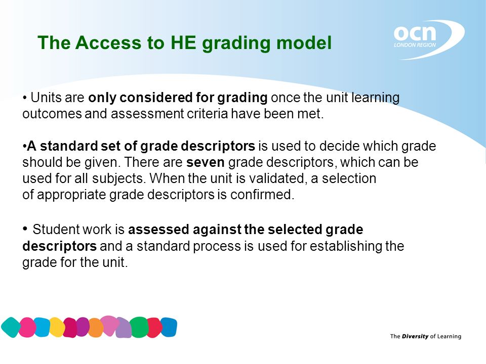 The Access to HE grading model Units are only considered for grading once the unit learning outcomes and assessment criteria have been met.