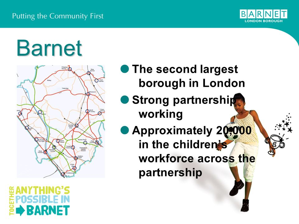 Barnet Barnet The second largest borough in London Strong partnership working Approximately 20,000 in the childrens workforce across the partnership
