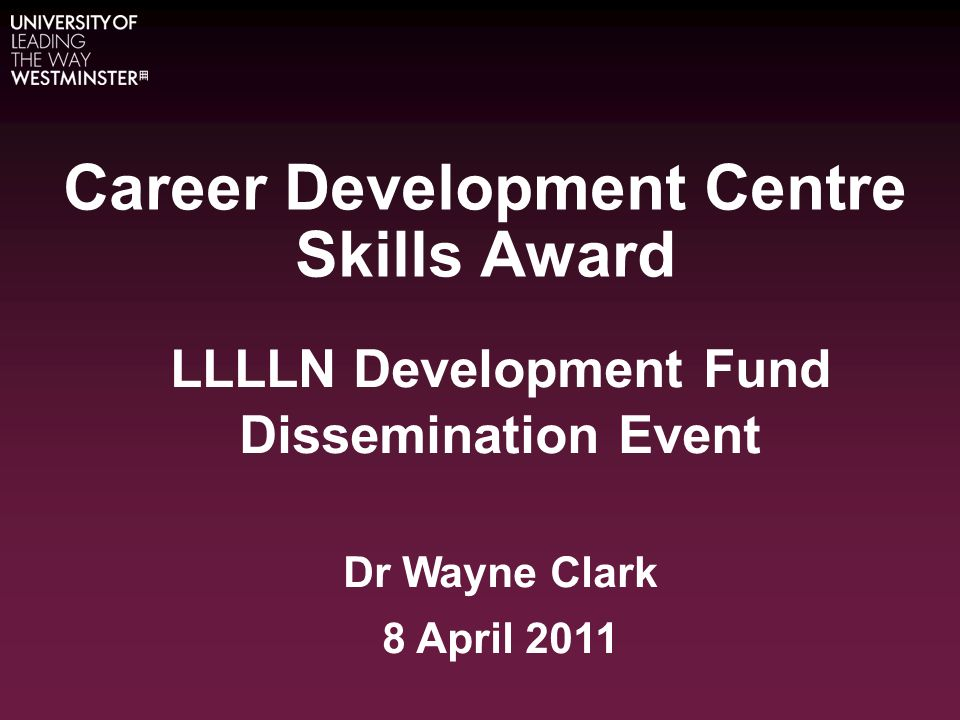 Career Development Centre Skills Award LLLLN Development Fund Dissemination Event Dr Wayne Clark 8 April 2011